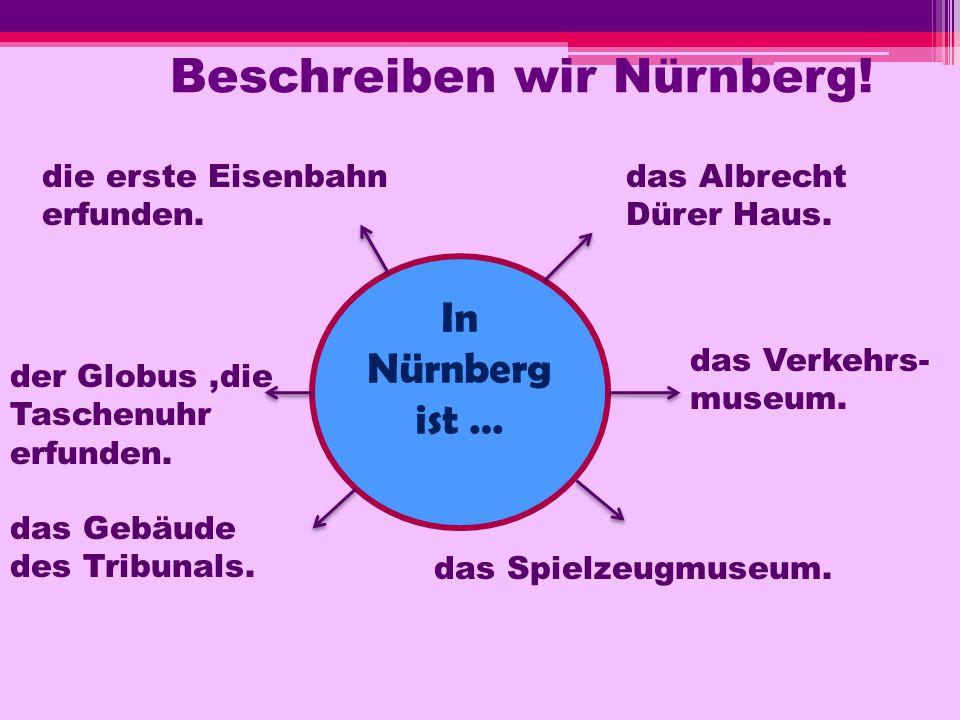 Beschreiben wir Nürnberg! In Nürnberg ist … das Albrecht Dürer Haus. das Verkehrs- museum. das Spielzeugmuseum. die erste Eisenbahn erfunden. der Glob