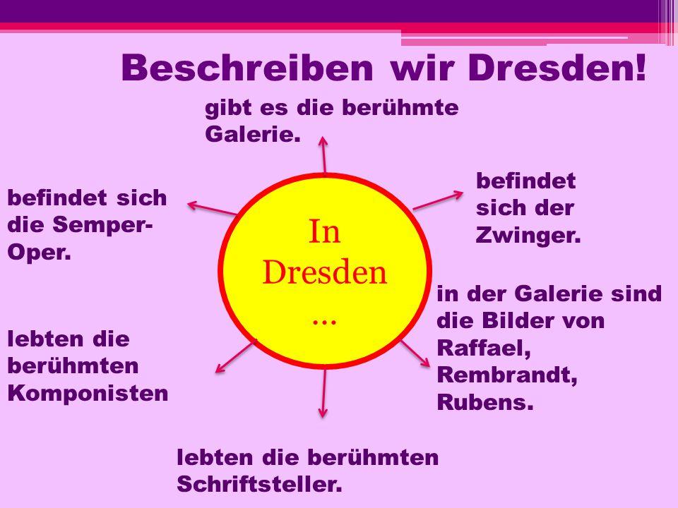Beschreiben wir Dresden! In Dresden … befindet sich der Zwinger. gibt es die berühmte Galerie. befindet sich die Semper- Oper. lebten die berühmten Ko