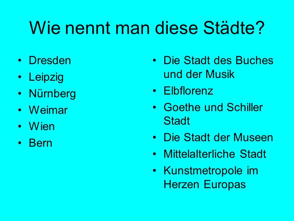Wie nennt man diese Städte? Dresden Leipzig Nürnberg Weimar Wien Bern Die Stadt des Buches und der Musik Elbflorenz Goethe und Schiller Stadt Die Stad