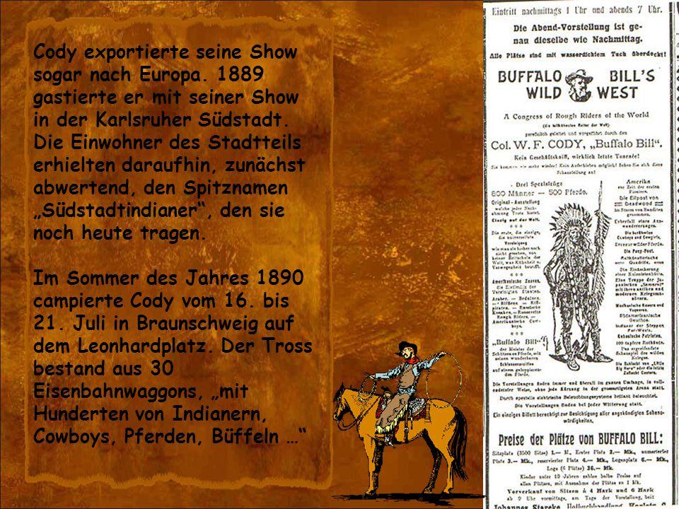 Cody exportierte seine Show sogar nach Europa. 1889 gastierte er mit seiner Show in der Karlsruher Südstadt. Die Einwohner des Stadtteils erhielten da