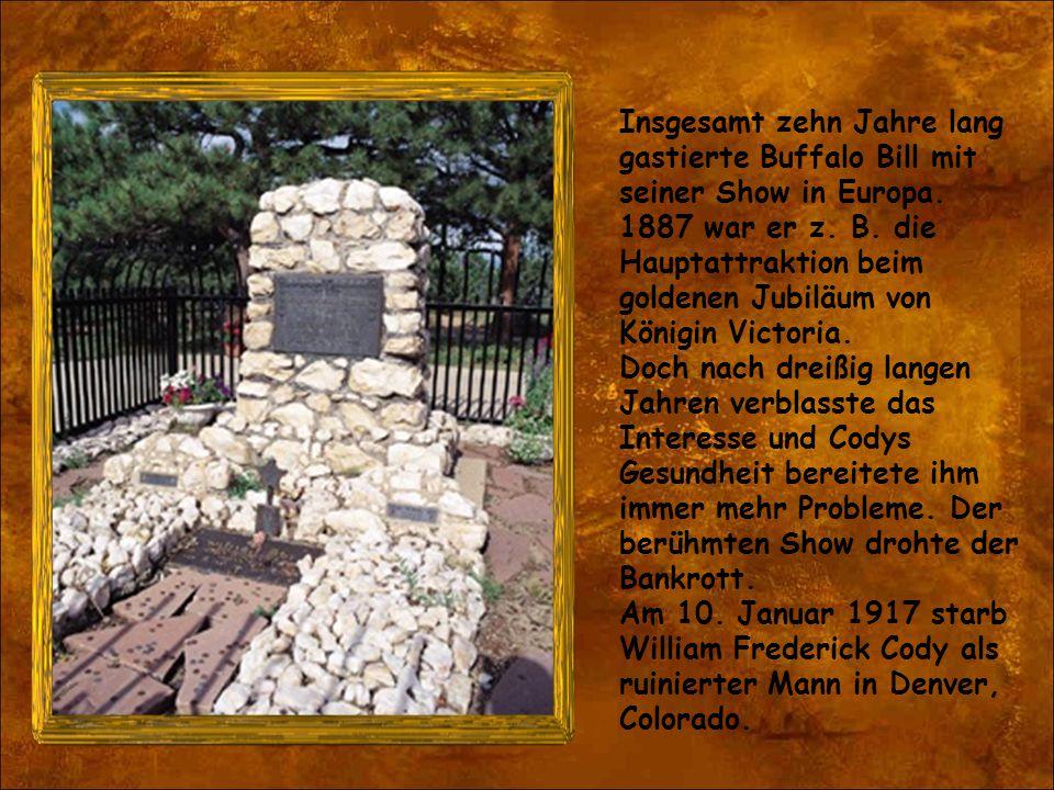 Insgesamt zehn Jahre lang gastierte Buffalo Bill mit seiner Show in Europa. 1887 war er z. B. die Hauptattraktion beim goldenen Jubiläum von Königin V