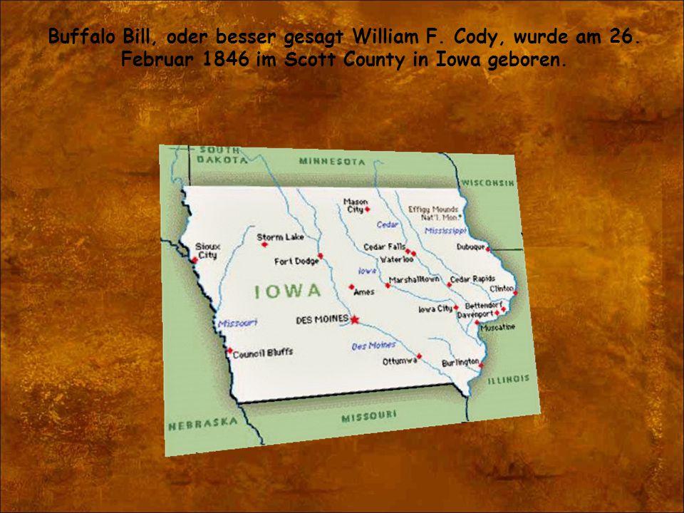 Buffalo Bill, oder besser gesagt William F. Cody, wurde am 26. Februar 1846 im Scott County in Iowa geboren.