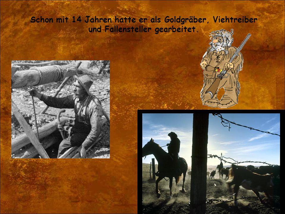 Schon mit 14 Jahren hatte er als Goldgräber, Viehtreiber und Fallensteller gearbeitet.