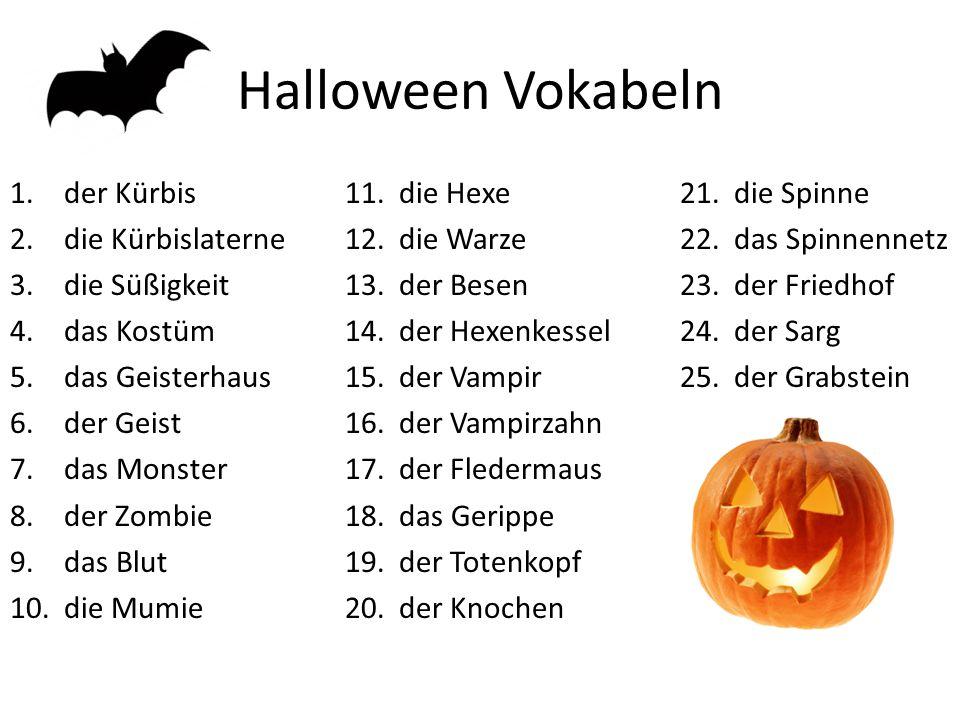 Halloween Vokabeln 1.der Kürbis 2.die Kürbislaterne 3.die Süßigkeit 4.das Kostüm 5.das Geisterhaus 6.der Geist 7.das Monster 8.der Zombie 9.das Blut 10.die Mumie 11.die Hexe 12.die Warze 13.der Besen 14.der Hexenkessel 15.der Vampir 16.der Vampirzahn 17.der Fledermaus 18.das Gerippe 19.der Totenkopf 20.der Knochen 21.die Spinne 22.das Spinnennetz 23.der Friedhof 24.der Sarg 25.der Grabstein