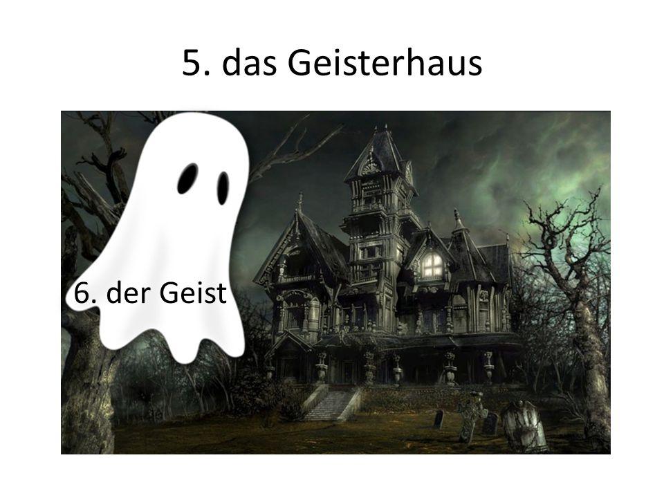 5. das Geisterhaus 6. der Geist