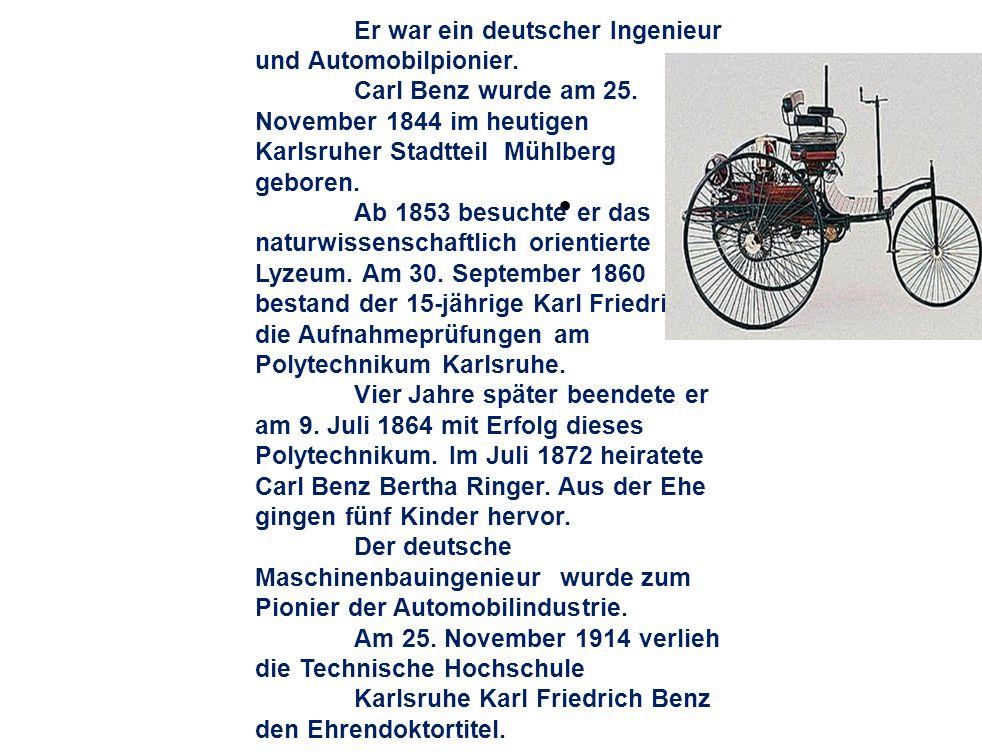 Er war ein deutscher Ingenieur und Automobilpionier. Carl Benz wurde am 25. November 1844 im heutigen Karlsruher Stadtteil Mühlberg geboren. Ab 1853 b