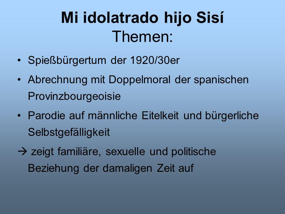 Mi idolatrado hijo Sisí Themen: Spießbürgertum der 1920/30er Abrechnung mit Doppelmoral der spanischen Provinzbourgeoisie Parodie auf männliche Eitelk