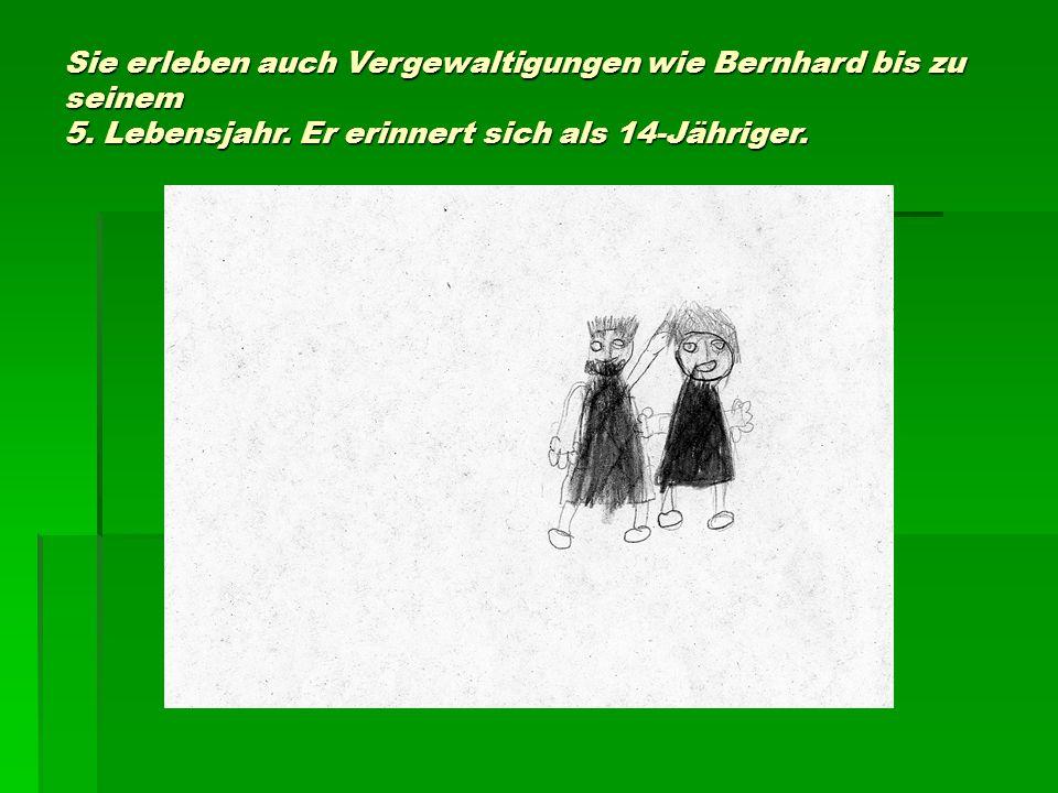 Sie erleben auch Vergewaltigungen wie Bernhard bis zu seinem 5. Lebensjahr. Er erinnert sich als 14-Jähriger.