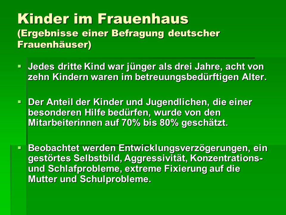 Kinder im Frauenhaus (Ergebnisse einer Befragung deutscher Frauenhäuser)  Jedes dritte Kind war jünger als drei Jahre, acht von zehn Kindern waren im