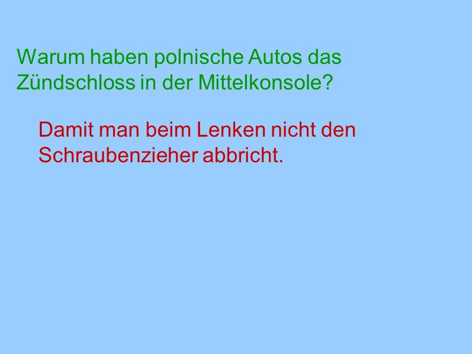 Warum haben polnische Autos das Zündschloss in der Mittelkonsole? Damit man beim Lenken nicht den Schraubenzieher abbricht.