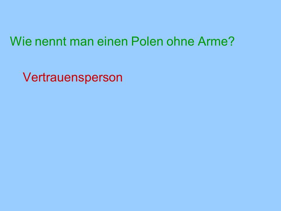 Wie nennt man einen Polen ohne Arme? Vertrauensperson