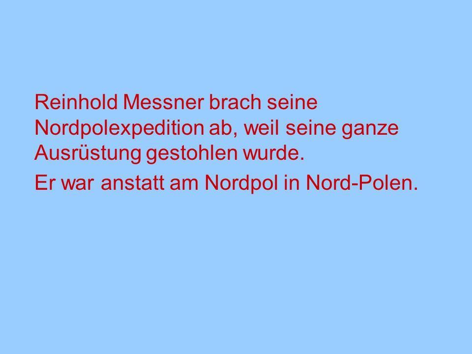 Reinhold Messner brach seine Nordpolexpedition ab, weil seine ganze Ausrüstung gestohlen wurde. Er war anstatt am Nordpol in Nord-Polen.