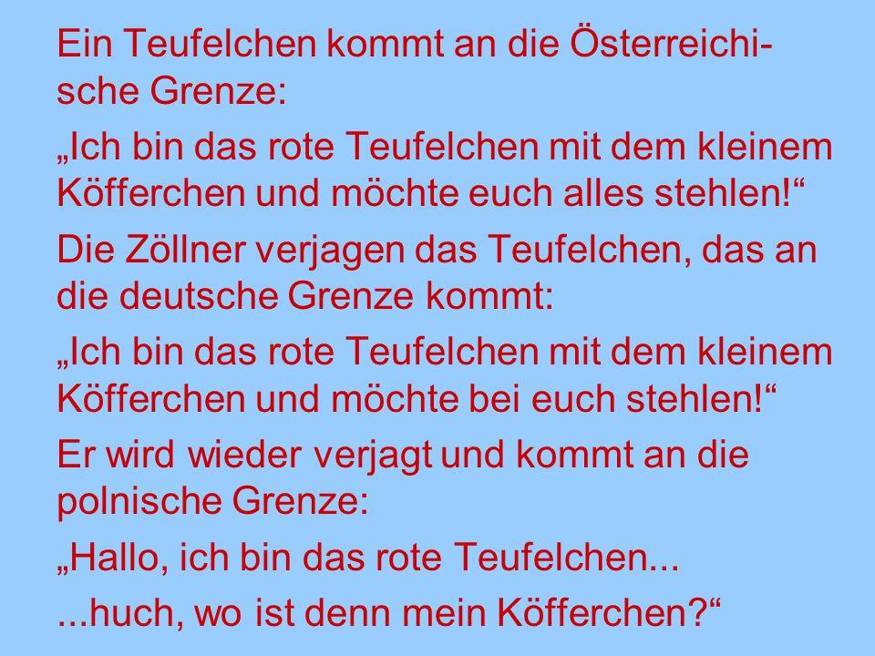 """Ein Teufelchen kommt an die Österreichi- sche Grenze: """"Ich bin das rote Teufelchen mit dem kleinem Köfferchen und möchte euch alles stehlen!"""" Die Zöll"""