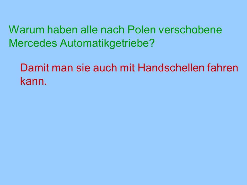 Warum haben alle nach Polen verschobene Mercedes Automatikgetriebe? Damit man sie auch mit Handschellen fahren kann.