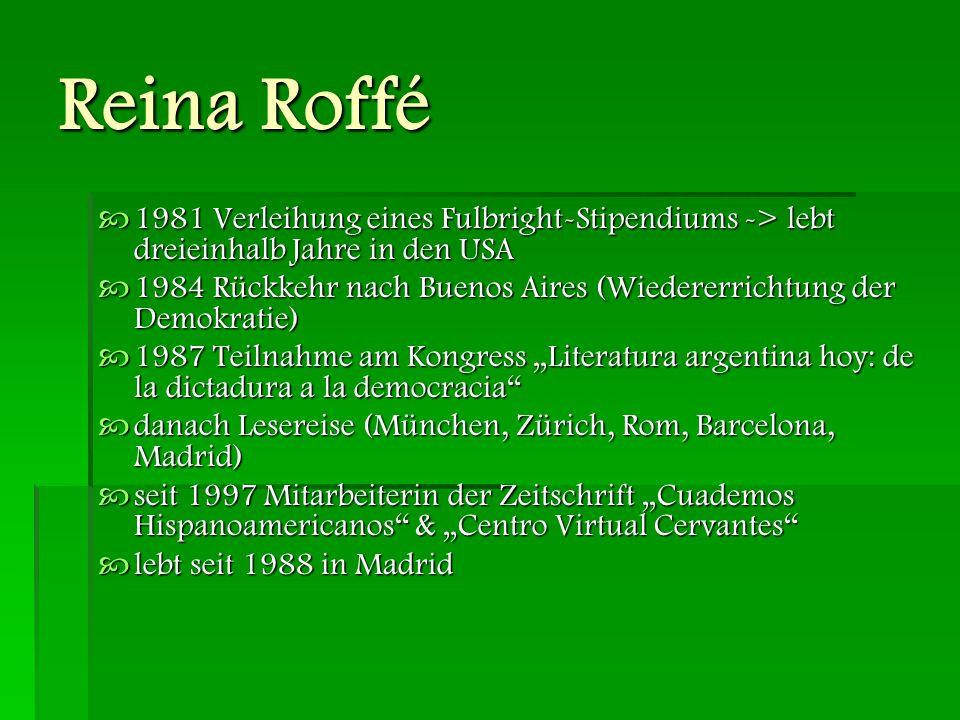 Reina Roffé Romane:  Llamado al Puf (1973)  Monte de Venus (1976)  La rompiente (1987)  El cielo dividido (1996)  El otro amor de Federico Lorca en Buenos Aires (2009) Erzählungen  Aves exóticas (2004)