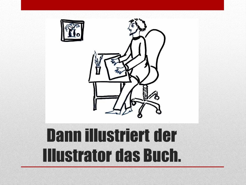 Dann illustriert der Illustrator das Buch.