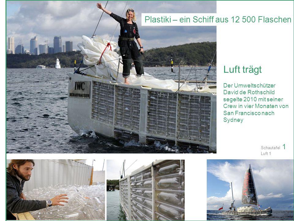 Plastiki – ein Schiff aus 12 500 Flaschen Luft trägt Der Umweltschützer David de Rothschild segelte 2010 mit seiner Crew in vier Monaten von San Francisco nach Sydney Schautafel 1 Luft 1