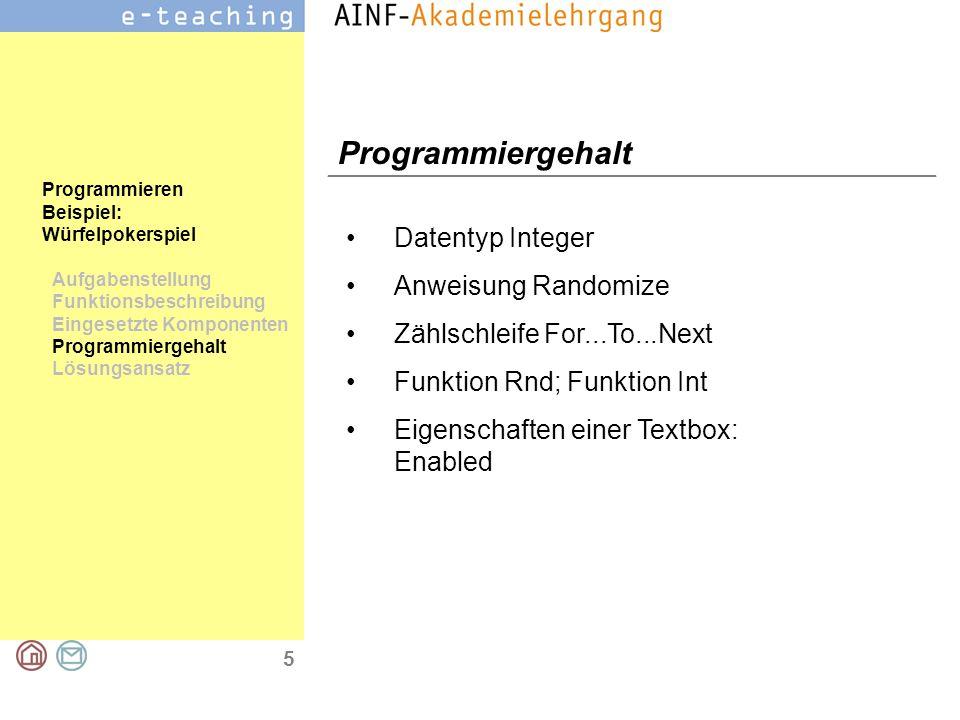 6 Programmieren Beispiel: Würfelpokerspiel Aufgabenstellung Funktionsbeschreibung Eingesetzte Komponenten Programmiergehalt Lösungsansatz Lösungsansatz Ein Spiel besteht aus 3 Würfen.