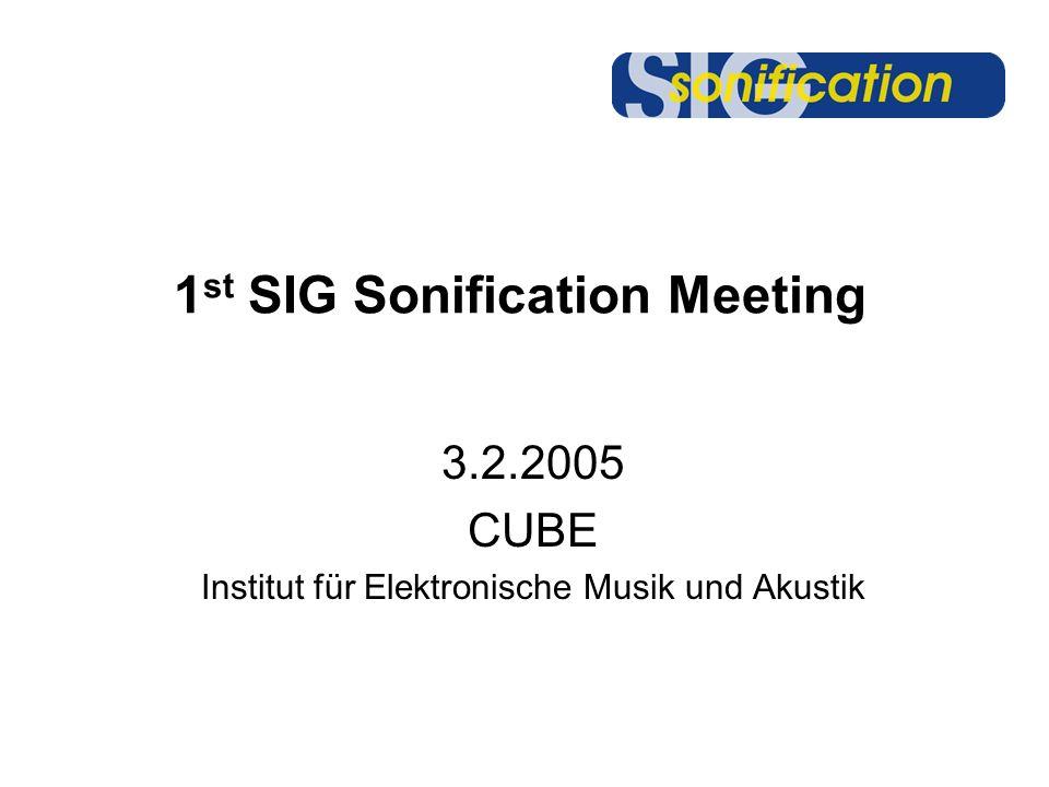 1 st SIG Sonification Meeting 3.2.2005 CUBE Institut für Elektronische Musik und Akustik