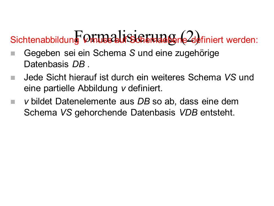 Formalisierung (2) Sichtenabbildung v muss auf Schemaebene definiert werden: n Gegeben sei ein Schema S und eine zugehörige Datenbasis DB. n Jede Sich
