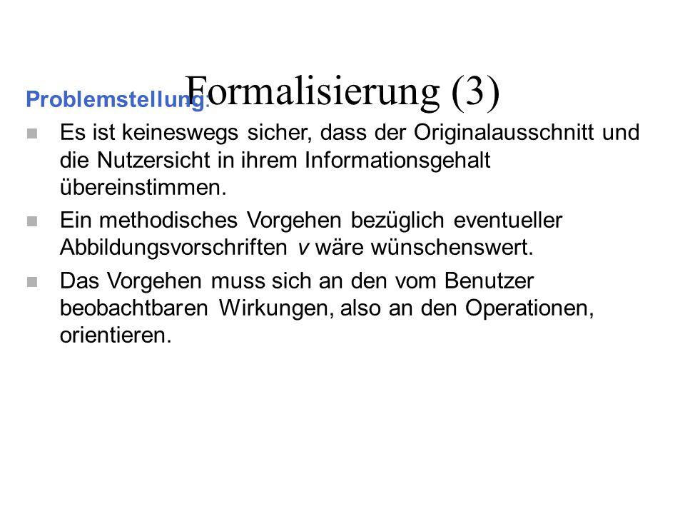 Formalisierung (3) Problemstellung: n Es ist keineswegs sicher, dass der Originalausschnitt und die Nutzersicht in ihrem Informationsgehalt übereinsti