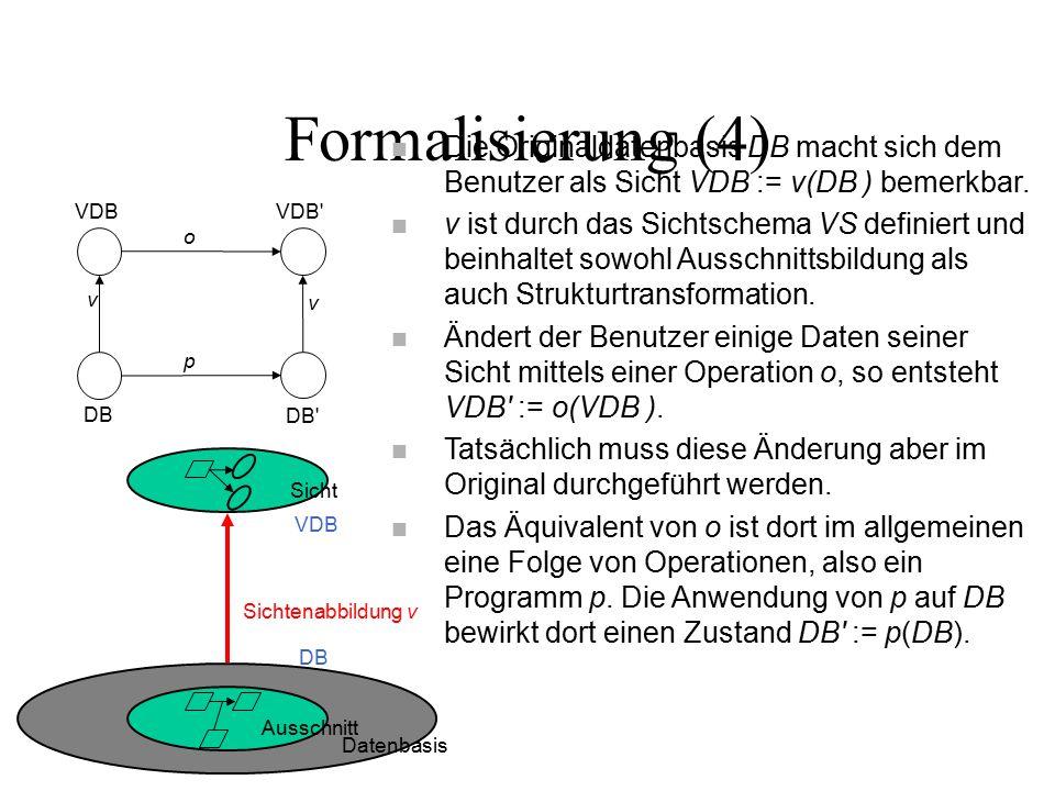 Formalisierung (4) Datenbasis Ausschnitt Sicht Sichtenabbildung v DB VDB n Die Originaldatenbasis DB macht sich dem Benutzer als Sicht VDB := v(DB ) bemerkbar.