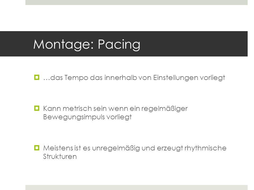 Montage: Pacing  …das Tempo das innerhalb von Einstellungen vorliegt  Kann metrisch sein wenn ein regelmäßiger Bewegungsimpuls vorliegt  Meistens i