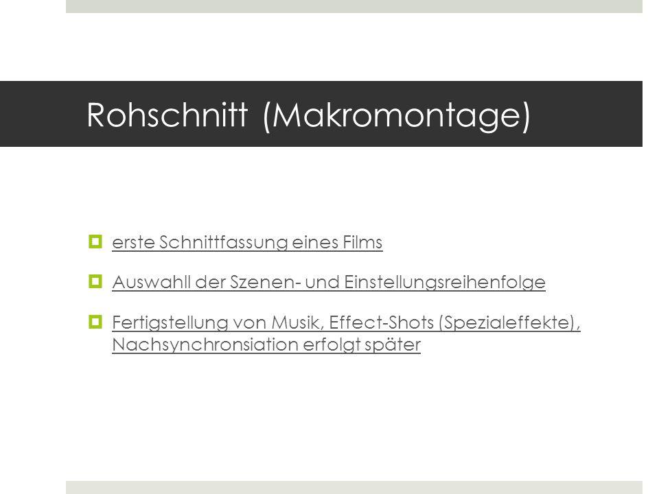 Rohschnitt (Makromontage)  erste Schnittfassung eines Films  Auswahll der Szenen- und Einstellungsreihenfolge  Fertigstellung von Musik, Effect-Sho
