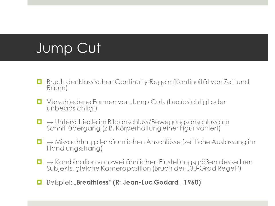 Jump Cut  Bruch der klassischen Continuity-Regeln (Kontinuität von Zeit und Raum)  Verschiedene Formen von Jump Cuts (beabsichtigt oder unbeabsichti