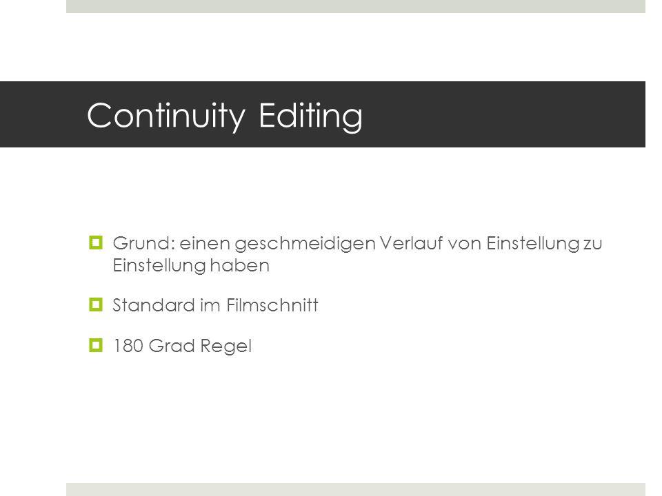 Continuity Editing  Grund: einen geschmeidigen Verlauf von Einstellung zu Einstellung haben  Standard im Filmschnitt  180 Grad Regel