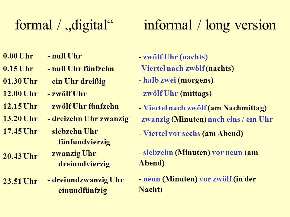 """formal / """"digital informal / long version 0.00 Uhr 0.15 Uhr 01.30 Uhr 12.00 Uhr 12.15 Uhr 13.20 Uhr 17.45 Uhr 20.43 Uhr 23.51 Uhr - null Uhr - null Uhr fünfzehn - ein Uhr dreißig - zwölf Uhr - zwölf Uhr fünfzehn - dreizehn Uhr zwanzig - siebzehn Uhr fünfundvierzig - zwanzig Uhr dreiundvierzig - dreiundzwanzig Uhr einundfünfzig - zwölf Uhr (nachts) -Viertel nach zwölf (nachts) - halb zwei (morgens) - zwölf Uhr (mittags) - Viertel nach zwölf (am Nachmittag) -zwanzig (Minuten) nach eins / ein Uhr - Viertel vor sechs (am Abend) - siebzehn (Minuten) vor neun (am Abend) - neun (Minuten) vor zwölf (in der Nacht)"""