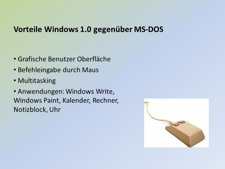 Vorteile Windows 1.0 gegenüber MS-DOS Grafische Benutzer Oberfläche Befehleingabe durch Maus Multitasking Anwendungen: Windows Write, Windows Paint, K
