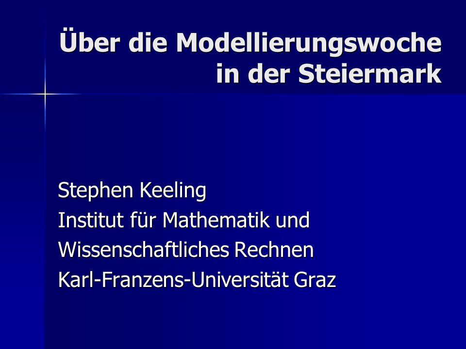 Über die Modellierungswoche in der Steiermark Stephen Keeling Institut für Mathematik und Wissenschaftliches Rechnen Karl-Franzens-Universität Graz