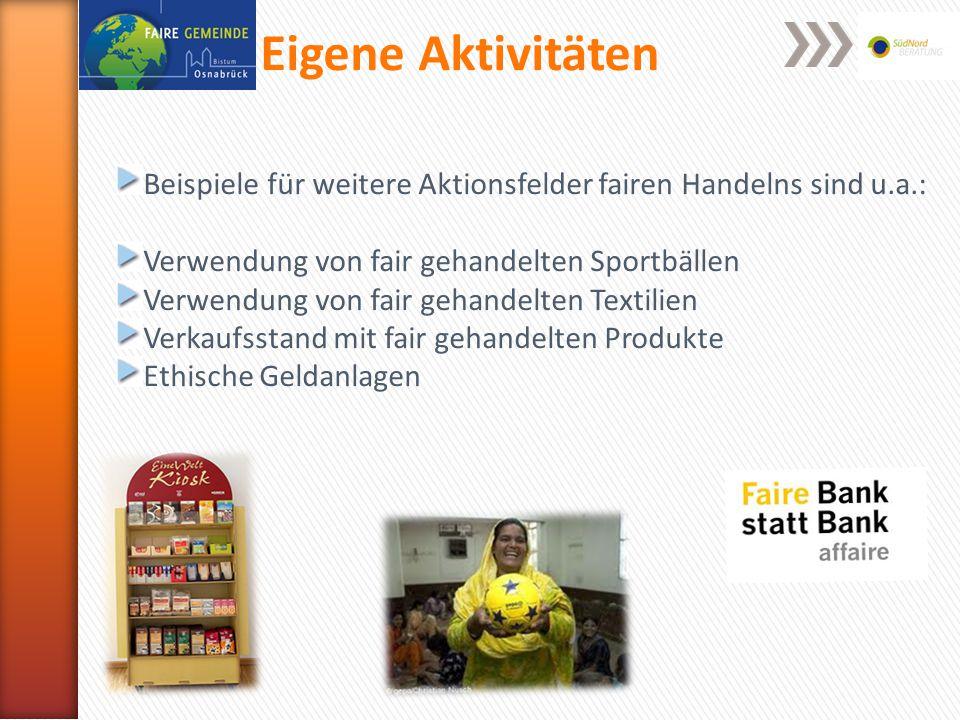 Eigene Aktivitäten Beispiele für weitere Aktionsfelder fairen Handelns sind u.a.: Verwendung von fair gehandelten Sportbällen Verwendung von fair gehandelten Textilien Verkaufsstand mit fair gehandelten Produkte Ethische Geldanlagen