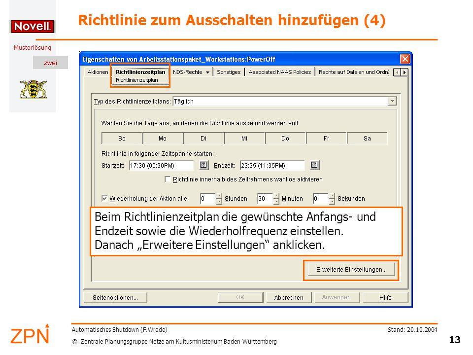 © Zentrale Planungsgruppe Netze am Kultusministerium Baden-Württemberg Musterlösung Stand: 20.10.2004 13 Automatisches Shutdown (F.Wrede) Richtlinie zum Ausschalten hinzufügen (4) Beim Richtlinienzeitplan die gewünschte Anfangs- und Endzeit sowie die Wiederholfrequenz einstellen.