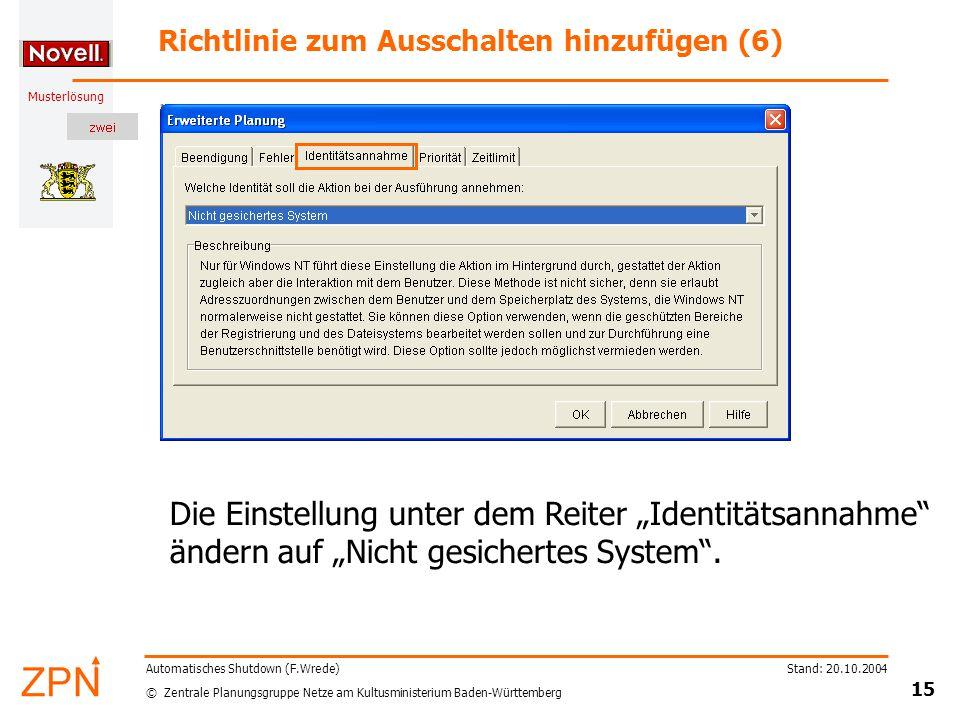 """© Zentrale Planungsgruppe Netze am Kultusministerium Baden-Württemberg Musterlösung Stand: 20.10.2004 15 Automatisches Shutdown (F.Wrede) Richtlinie zum Ausschalten hinzufügen (6) Die Einstellung unter dem Reiter """"Identitätsannahme ändern auf """"Nicht gesichertes System ."""