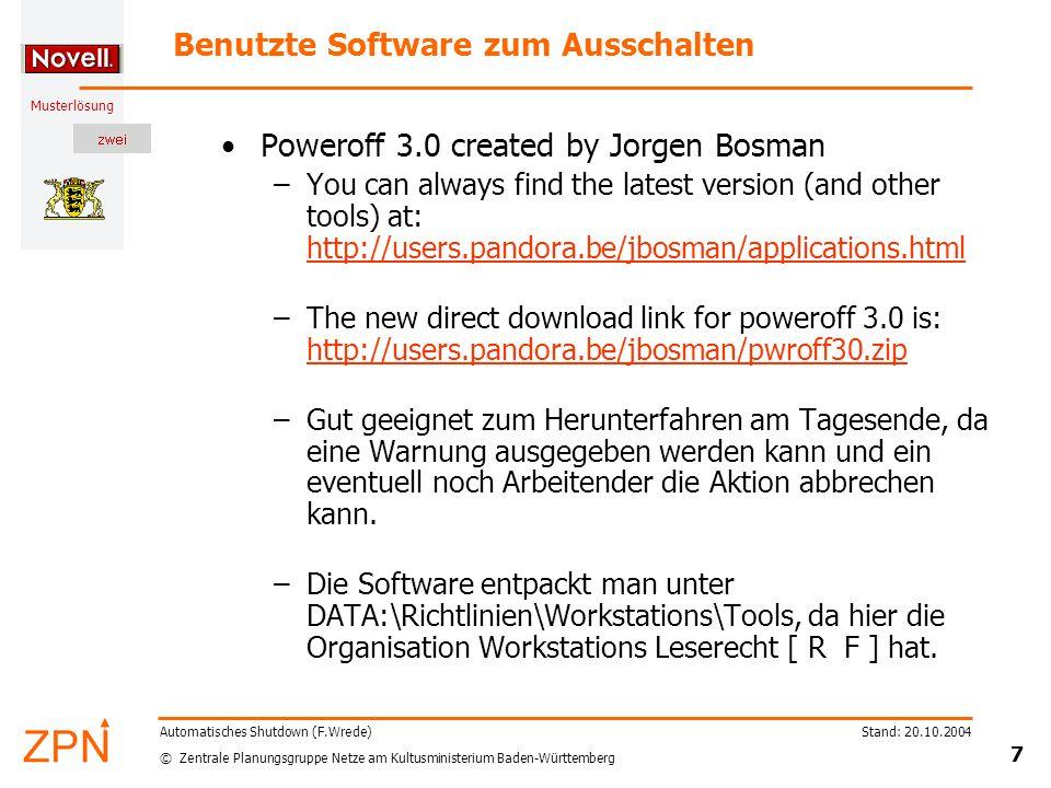 © Zentrale Planungsgruppe Netze am Kultusministerium Baden-Württemberg Musterlösung Stand: 20.10.2004 18 Automatisches Shutdown (F.Wrede) Richtlinie zum Ausschalten hinzufügen (9) Name: \\GSERVER02\DATA\Richtlinien\Workstations\Tools\pwroff30\poweroff.exe \\GSERVER02\DATA\Richtlinien\Workstations\Tools\pwroff30\poweroff.exe Arbeitsverzeichnis: \\GSERVER02\DATA\Richtlinien\Workstations\Tools\pwroff30 \\GSERVER02\DATA\Richtlinien\Workstations\Tools\pwroff30 Parameter: poweroff -force -warn -warntime 60 -msg Computer wird in 60 Sekunden heruntergefahren.