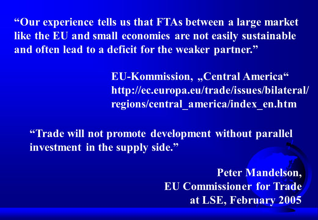 "Our experience tells us that FTAs between a large market like the EU and small economies are not easily sustainable and often lead to a deficit for the weaker partner. EU-Kommission, ""Central America http://ec.europa.eu/trade/issues/bilateral/ regions/central_america/index_en.htm Trade will not promote development without parallel investment in the supply side. Peter Mandelson, EU Commissioner for Trade at LSE, February 2005"