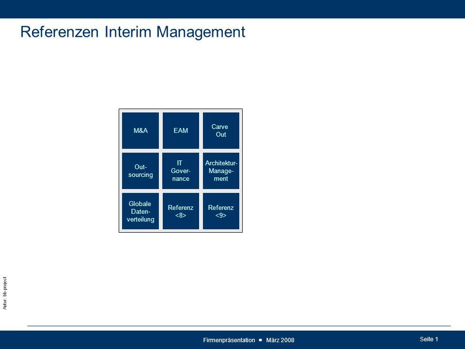 Seite 1 Autor: bb-project Firmenpräsentation ■ März 2008 Referenzen Interim Management Carve Out EAM Architektur- Manage- ment M&A Referenz Globale Daten- verteilung Referenz IT Gover- nance Out- sourcing