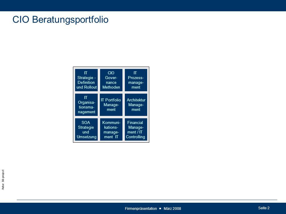 Seite 2 Autor: bb-project Firmenpräsentation ■ März 2008 CIO Beratungsportfolio IT Prozess- manage- ment CIO Gover- nance Methoden Architektur Manage- ment IT Strategie - Definition und Rollout Kommuni- kations- manage- ment IT SOA Strategie und Umsetzung Financial Manage- ment / IT Controlling IT Portfolio Manage- ment IT Organisa- tionsma- nagement