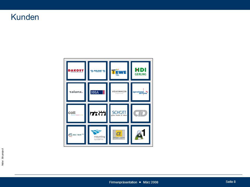Seite 9 Autor: bb-project Firmenpräsentation ■ März 2008 Kunden Strategy Input Strategy Output External Business Context & internal Company- Conditions Business Strategy and Process Model Customer Demands Mandatory Factors (e.g.