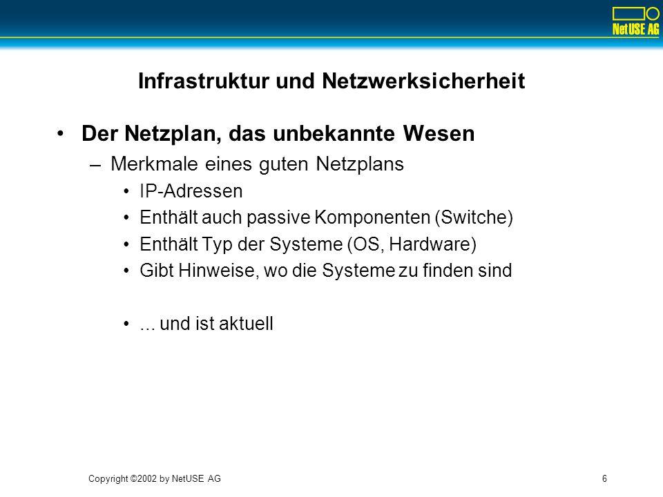 Copyright ©2002 by NetUSE AG6 Infrastruktur und Netzwerksicherheit Der Netzplan, das unbekannte Wesen –Merkmale eines guten Netzplans IP-Adressen Enthält auch passive Komponenten (Switche) Enthält Typ der Systeme (OS, Hardware) Gibt Hinweise, wo die Systeme zu finden sind...