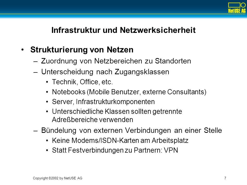 """Copyright ©2002 by NetUSE AG8 Infrastruktur und Netzwerksicherheit Strukturierung von Netzen –Choke Points Datenverkehr zwischen unterschiedlichen Netzen findet über wohldefinierte, zentrale Schnittstellen statt (Router, Firewalls) Auch ohne die Implementierung von Filtern machen Choke Points Sinn –Fehlersuche wird einfacher (snoop, tcpdump) –Im Notfall kann man """"den Stecker ziehen –Einführung Filtern ist später mit weniger Schmerzen möglich –Hochverfügbarkeit ist leichter zu realisieren"""