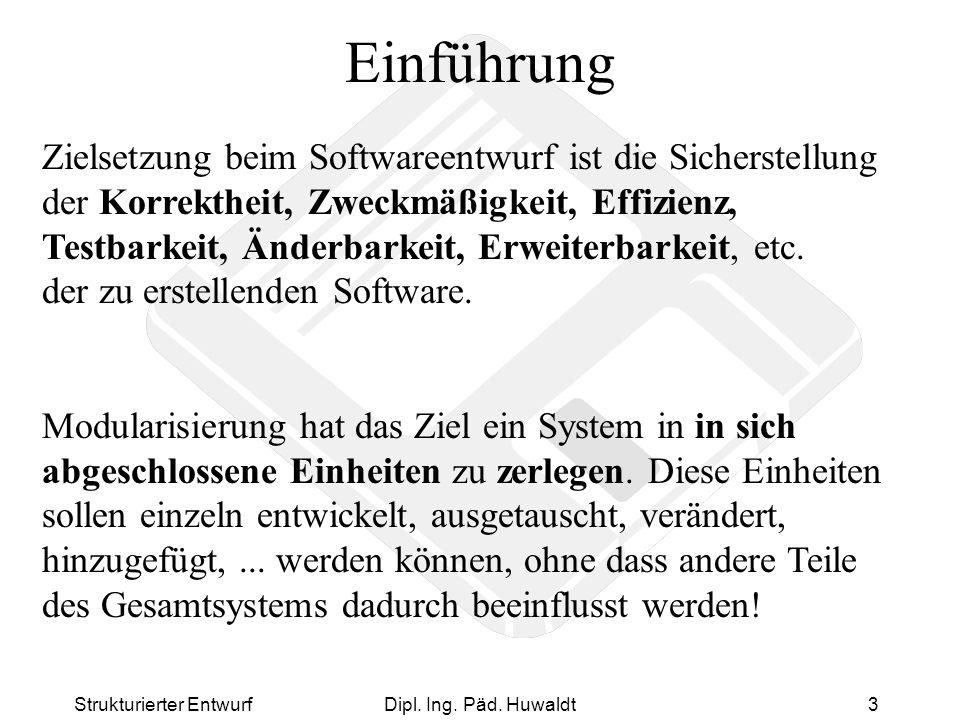 Strukturierter EntwurfDipl. Ing. Päd. Huwaldt3 Einführung Zielsetzung beim Softwareentwurf ist die Sicherstellung der Korrektheit, Zweckmäßigkeit, Eff