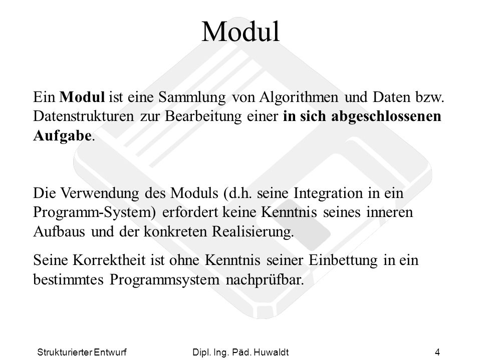 Strukturierter EntwurfDipl. Ing. Päd. Huwaldt4 Modul Ein Modul ist eine Sammlung von Algorithmen und Daten bzw. Datenstrukturen zur Bearbeitung einer
