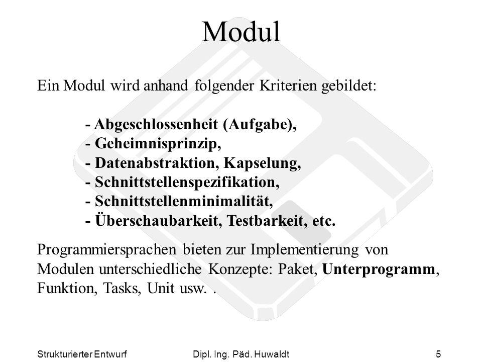 Strukturierter EntwurfDipl. Ing. Päd. Huwaldt5 Modul Ein Modul wird anhand folgender Kriterien gebildet: - Abgeschlossenheit (Aufgabe), - Geheimnispri