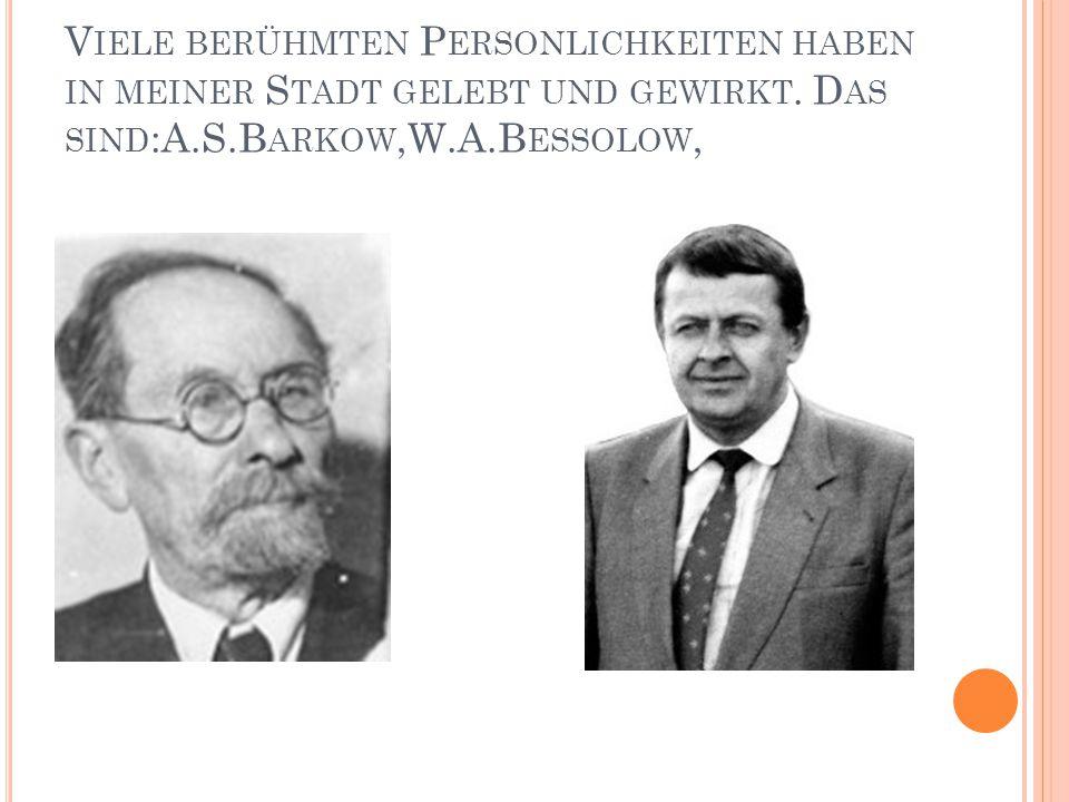 V IELE BERÜHMTEN P ERSONLICHKEITEN HABEN IN MEINER S TADT GELEBT UND GEWIRKT. D AS SIND :A.S.B ARKOW,W.A.B ESSOLOW,