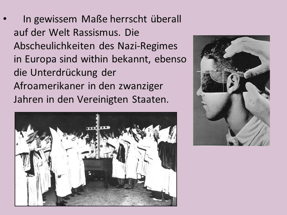 In gewissem Maße herrscht überall auf der Welt Rassismus. Die Abscheulichkeiten des Nazi-Regimes in Europa sind within bekannt, ebenso die Unterdrücku