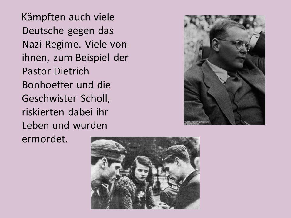 Kämpften auch viele Deutsche gegen das Nazi-Regime. Viele von ihnen, zum Beispiel der Pastor Dietrich Bonhoeffer und die Geschwister Scholl, riskierte