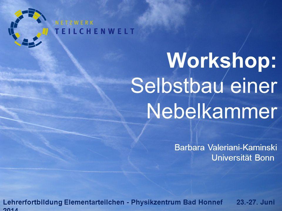 Workshop: Selbstbau einer Nebelkammer Barbara Valeriani-Kaminski Universität Bonn Lehrerfortbildung Elementarteilchen - Physikzentrum Bad Honnef 23.-27.